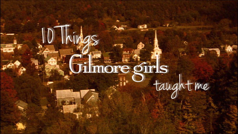 10 Things Gilmore Girls Has Taught Me About Life / hellorigby!